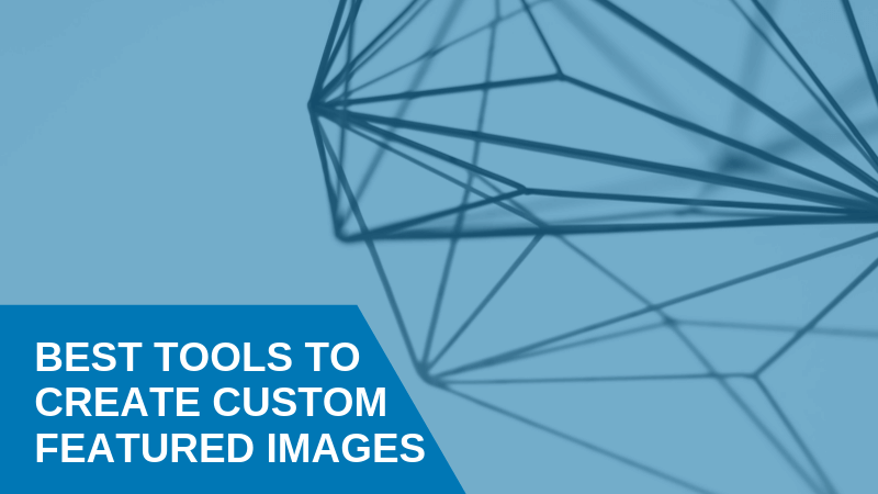 Best Tools To Create Custom Featured Images